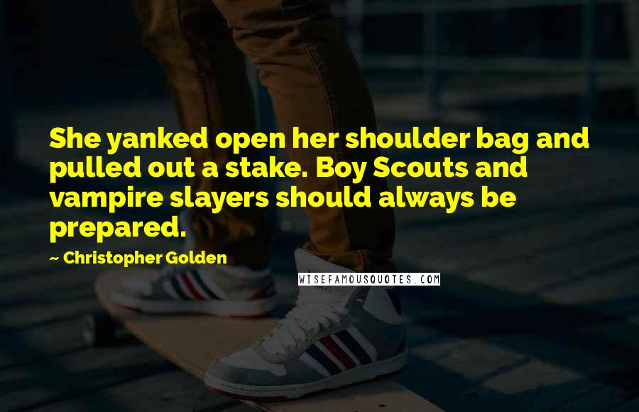 Christopher Golden quotes: She yanked open her shoulder bag and pulled out a stake. Boy Scouts and vampire slayers should always be prepared.