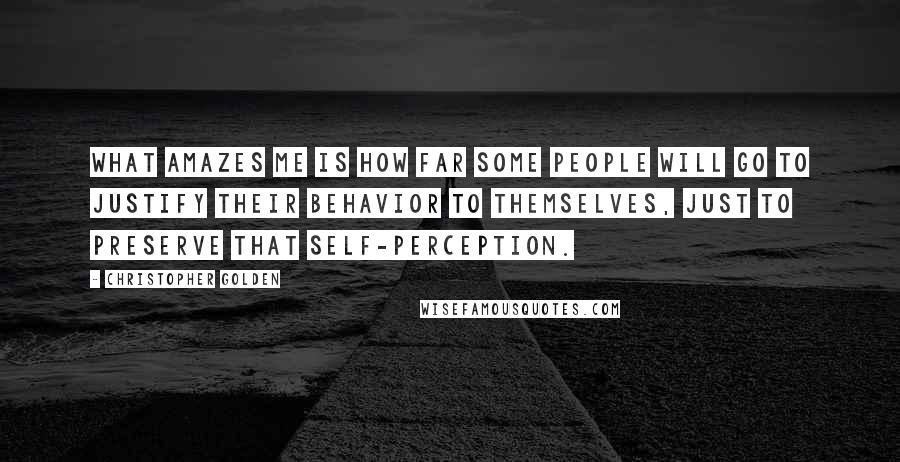Christopher Golden quotes: What amazes me is how far some people will go to justify their behavior to themselves, just to preserve that self-perception.