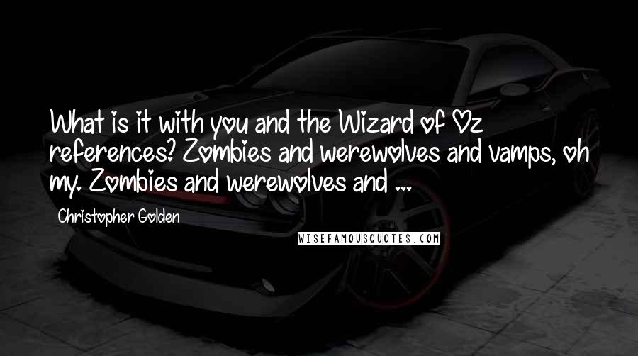 Christopher Golden quotes: What is it with you and the Wizard of Oz references? Zombies and werewolves and vamps, oh my. Zombies and werewolves and ...