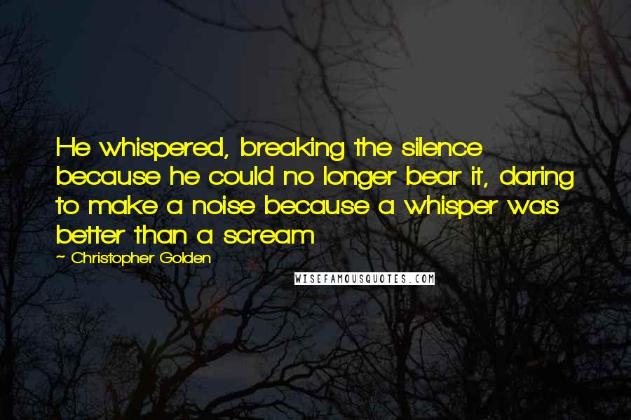 Christopher Golden quotes: He whispered, breaking the silence because he could no longer bear it, daring to make a noise because a whisper was better than a scream