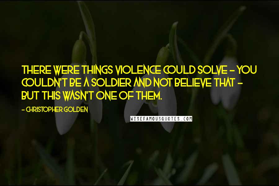 Christopher Golden quotes: There were things violence could solve - you couldn't be a soldier and not believe that - but this wasn't one of them.