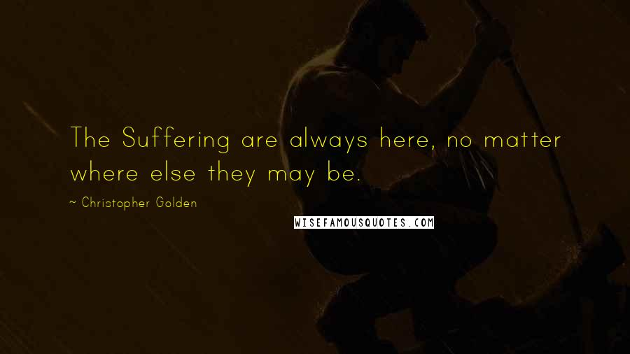 Christopher Golden quotes: The Suffering are always here, no matter where else they may be.