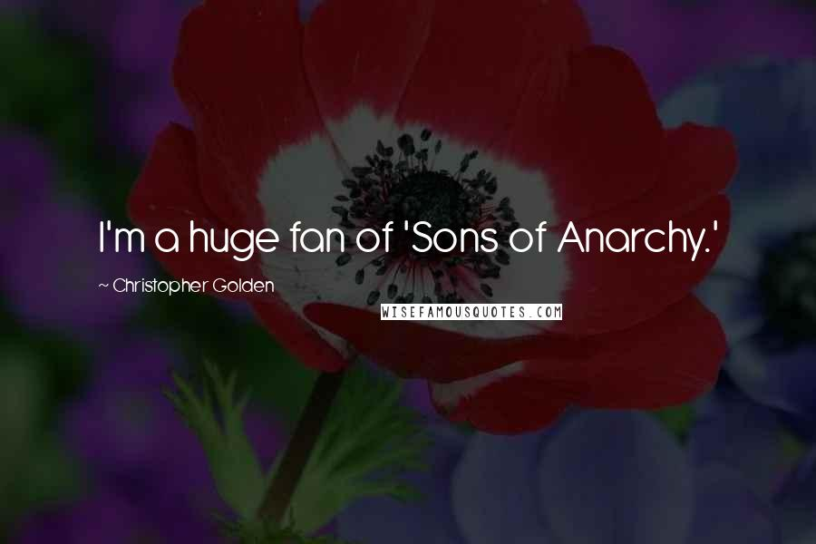 Christopher Golden quotes: I'm a huge fan of 'Sons of Anarchy.'