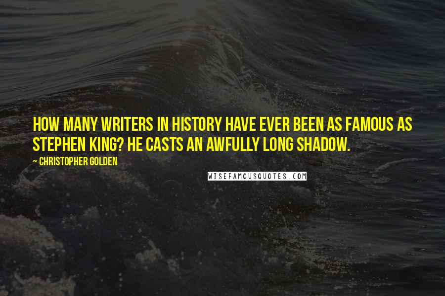 Christopher Golden quotes: How many writers in history have ever been as famous as Stephen King? He casts an awfully long shadow.