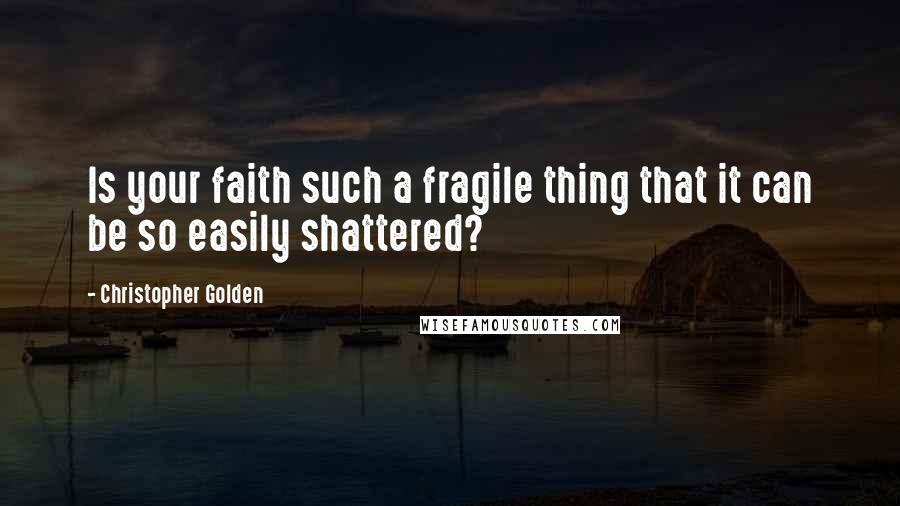 Christopher Golden quotes: Is your faith such a fragile thing that it can be so easily shattered?