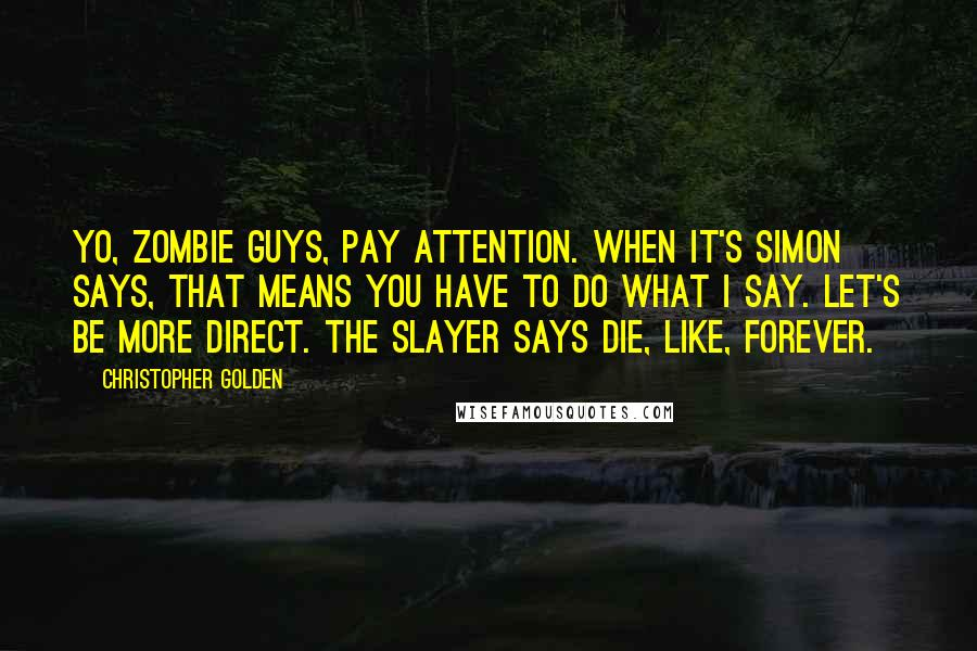Christopher Golden quotes: Yo, zombie guys, pay attention. When it's Simon says, that means you have to do what I say. Let's be more direct. The Slayer says die, like, forever.