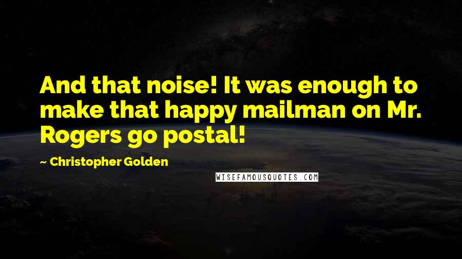 Christopher Golden quotes: And that noise! It was enough to make that happy mailman on Mr. Rogers go postal!