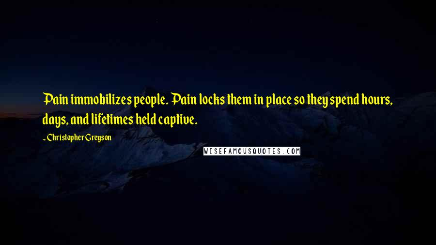 Christopher Greyson quotes: Pain immobilizes people. Pain locks them in place so they spend hours, days, and lifetimes held captive.