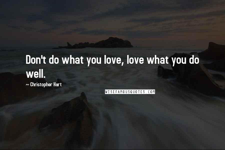 Christopher Hart quotes: Don't do what you love, love what you do well.