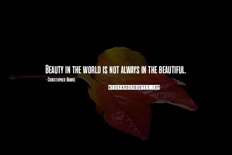 Christopher Hawke quotes: Beauty in the world is not always in the beautiful.