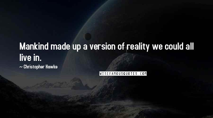 Christopher Hawke quotes: Mankind made up a version of reality we could all live in.