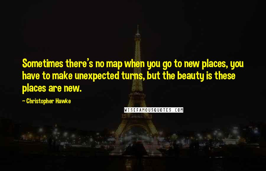 Christopher Hawke quotes: Sometimes there's no map when you go to new places, you have to make unexpected turns, but the beauty is these places are new.