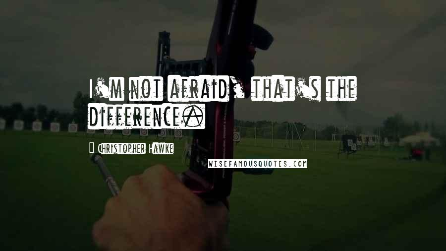 Christopher Hawke quotes: I'm not afraid, that's the difference.