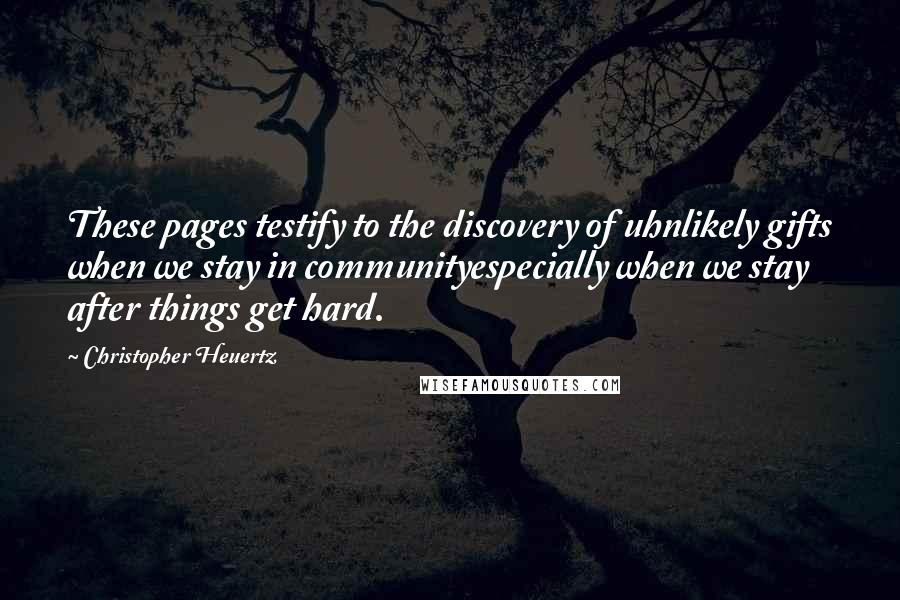 Christopher Heuertz quotes: These pages testify to the discovery of uhnlikely gifts when we stay in communityespecially when we stay after things get hard.
