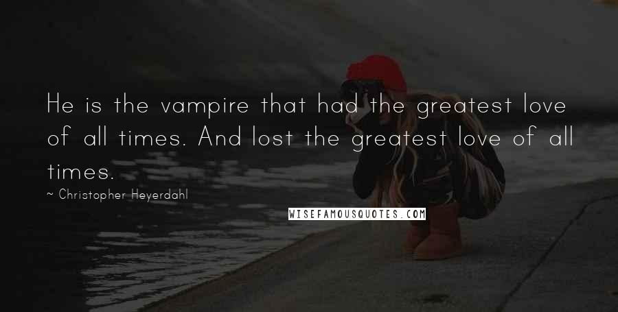 Christopher Heyerdahl quotes: He is the vampire that had the greatest love of all times. And lost the greatest love of all times.