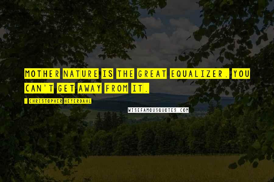 Christopher Heyerdahl quotes: Mother Nature is the great equalizer. You can't get away from it.
