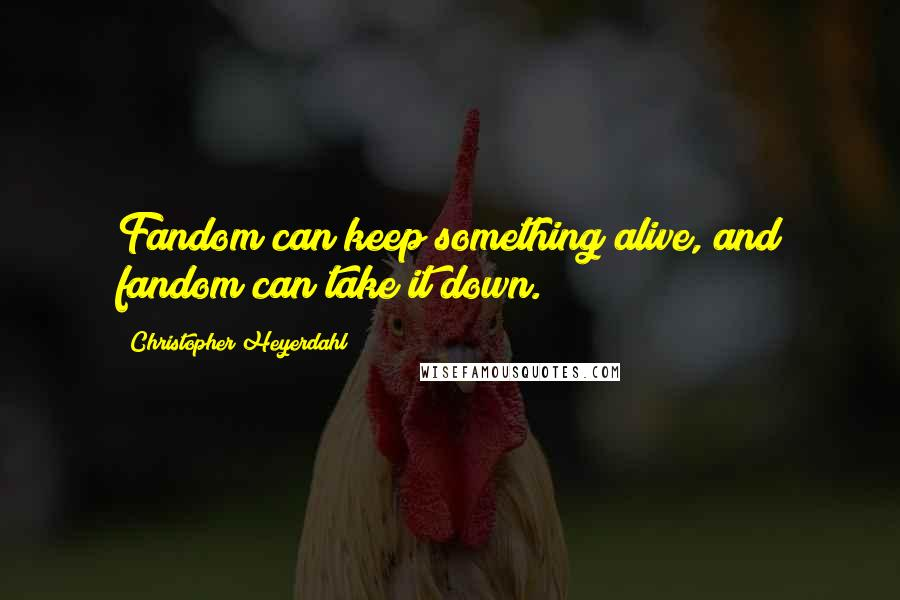 Christopher Heyerdahl quotes: Fandom can keep something alive, and fandom can take it down.