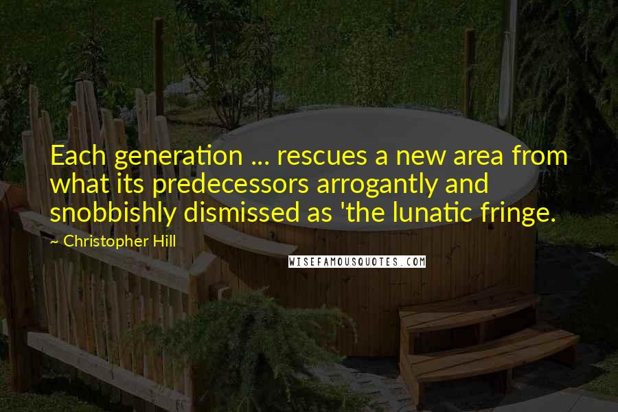 Christopher Hill quotes: Each generation ... rescues a new area from what its predecessors arrogantly and snobbishly dismissed as 'the lunatic fringe.