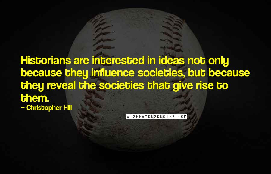 Christopher Hill quotes: Historians are interested in ideas not only because they influence societies, but because they reveal the societies that give rise to them.