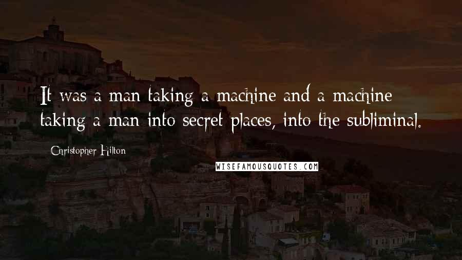 Christopher Hilton quotes: It was a man taking a machine and a machine taking a man into secret places, into the subliminal.