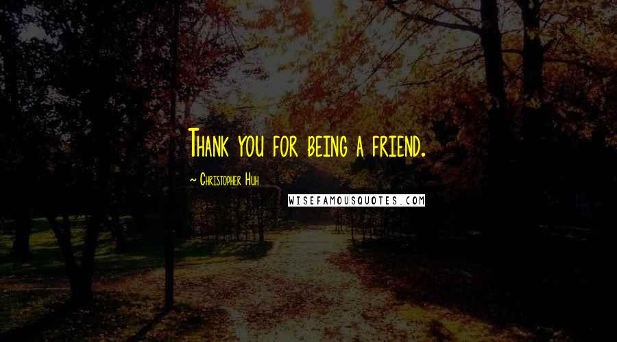 Christopher Huh quotes: Thank you for being a friend.