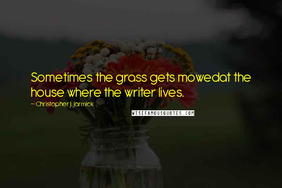 Christopher J. Jarmick quotes: Sometimes the grass gets mowedat the house where the writer lives.