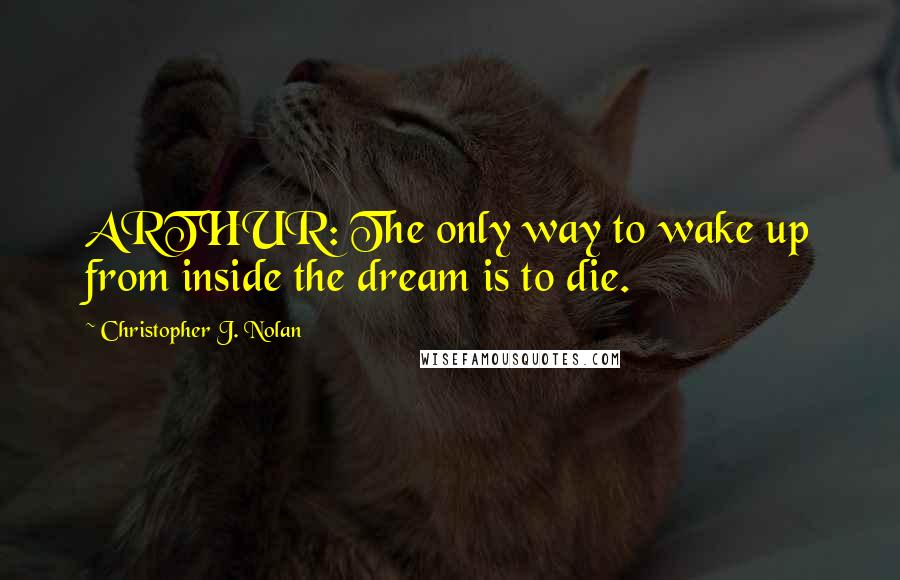 Christopher J. Nolan quotes: ARTHUR: The only way to wake up from inside the dream is to die.
