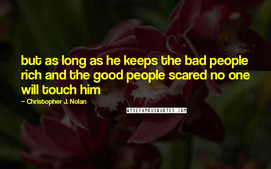 Christopher J. Nolan quotes: but as long as he keeps the bad people rich and the good people scared no one will touch him