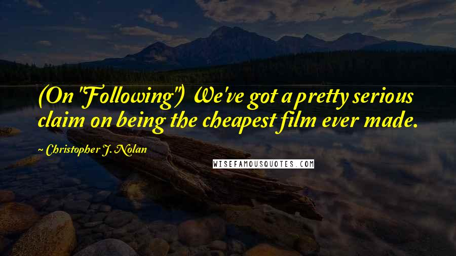 """Christopher J. Nolan quotes: (On """"Following"""") We've got a pretty serious claim on being the cheapest film ever made."""
