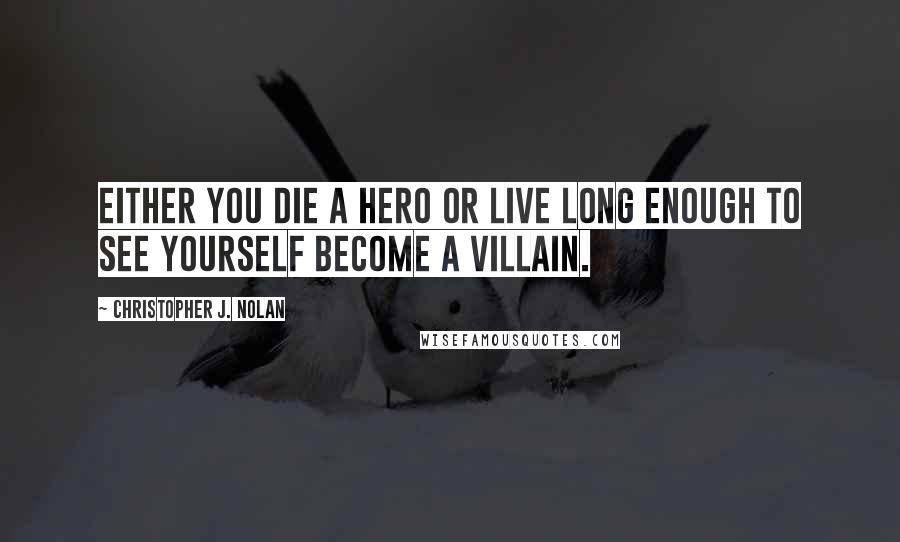 Christopher J. Nolan quotes: Either you die a hero or live long enough to see yourself become a villain.