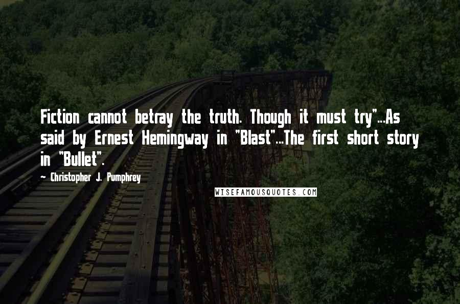 """Christopher J. Pumphrey quotes: Fiction cannot betray the truth. Though it must try""""...As said by Ernest Hemingway in """"Blast""""...The first short story in """"Bullet""""."""
