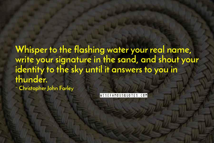 Christopher John Farley quotes: Whisper to the flashing water your real name, write your signature in the sand, and shout your identity to the sky until it answers to you in thunder.