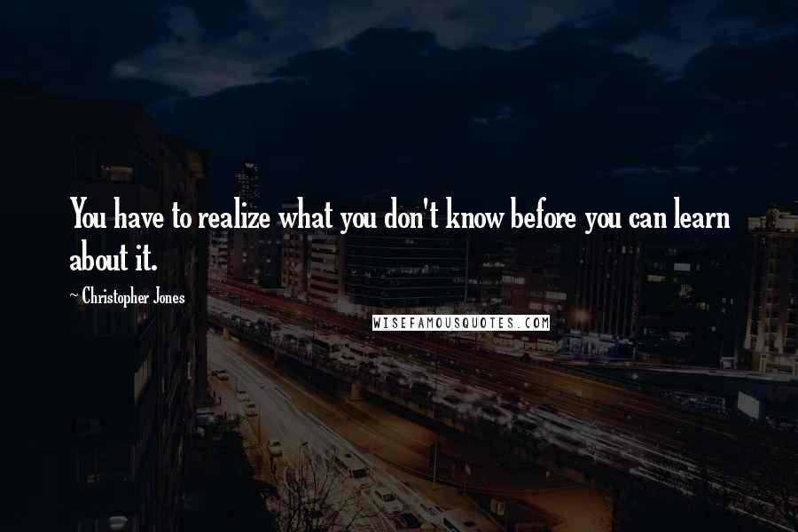 Christopher Jones quotes: You have to realize what you don't know before you can learn about it.