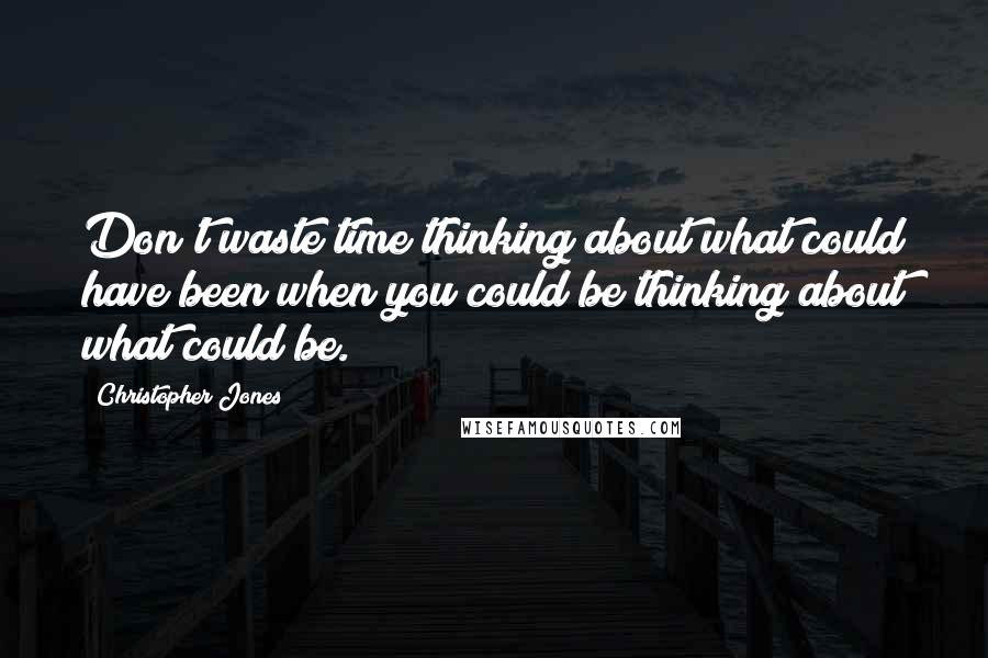 Christopher Jones quotes: Don't waste time thinking about what could have been when you could be thinking about what could be.