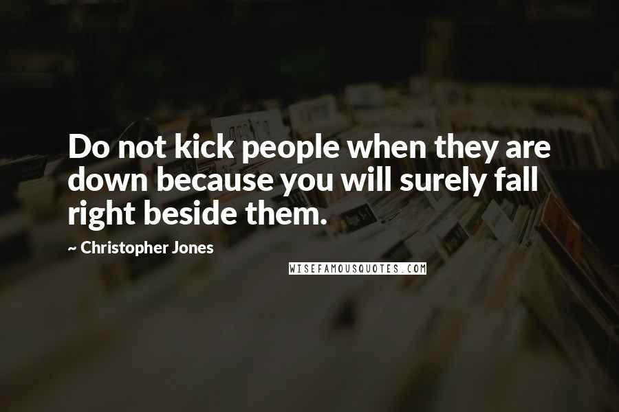 Christopher Jones quotes: Do not kick people when they are down because you will surely fall right beside them.