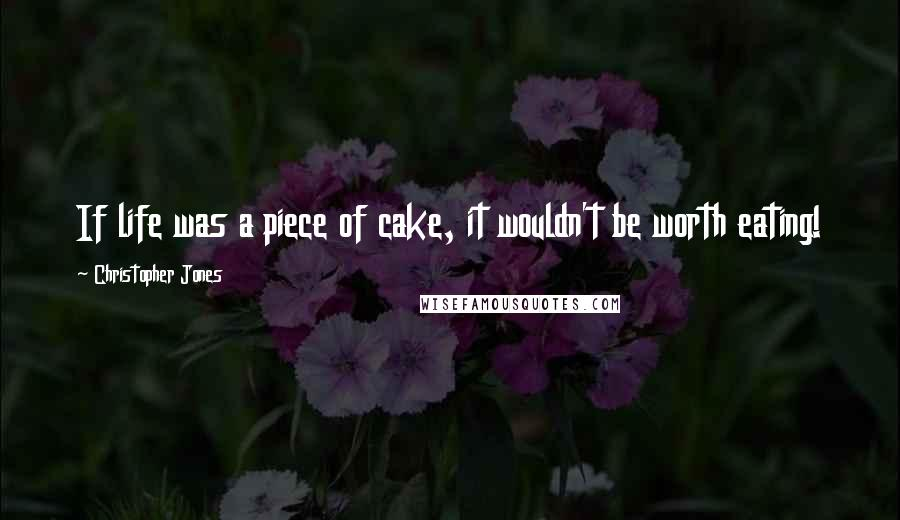 Christopher Jones quotes: If life was a piece of cake, it wouldn't be worth eating!