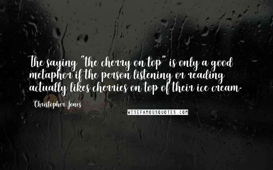 "Christopher Jones quotes: The saying ""the cherry on top"" is only a good metaphor if the person listening or reading actually likes cherries on top of their ice cream."