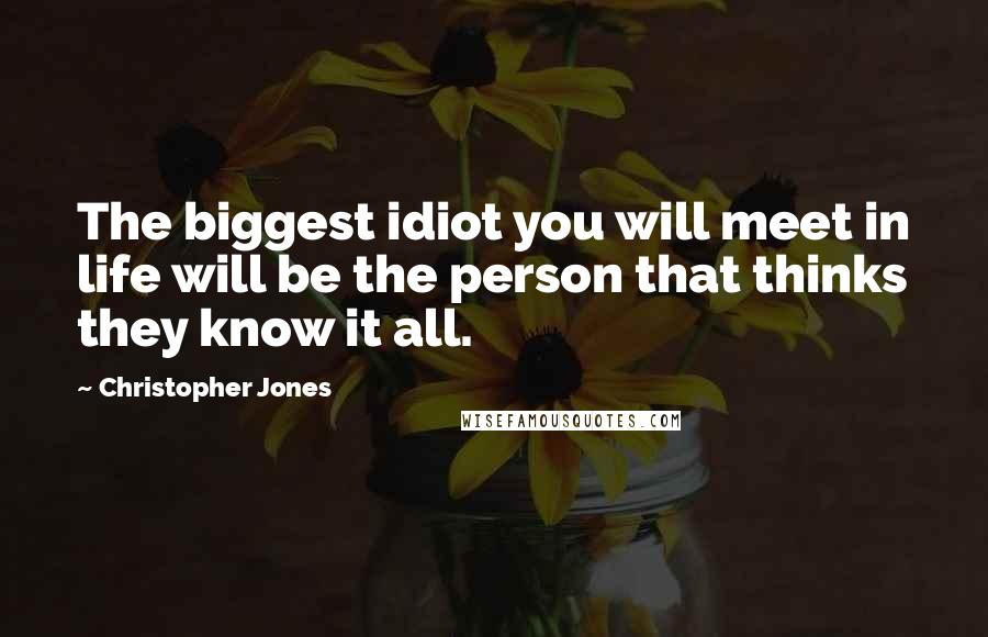 Christopher Jones quotes: The biggest idiot you will meet in life will be the person that thinks they know it all.