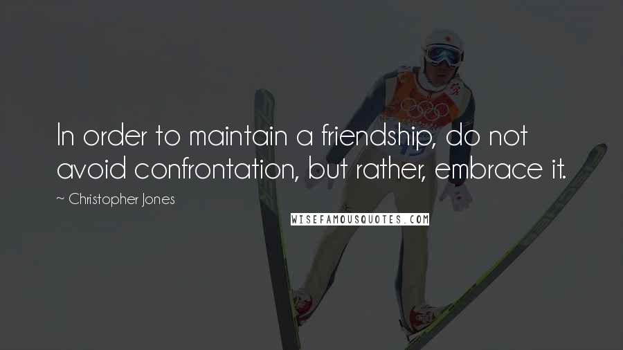 Christopher Jones quotes: In order to maintain a friendship, do not avoid confrontation, but rather, embrace it.