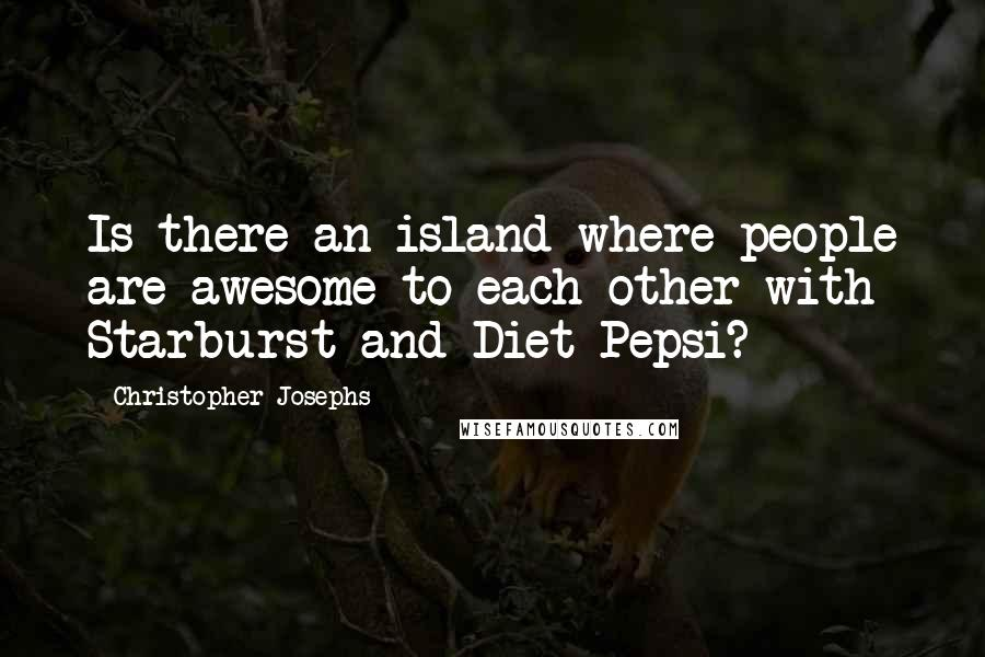 Christopher Josephs quotes: Is there an island where people are awesome to each other with Starburst and Diet Pepsi?