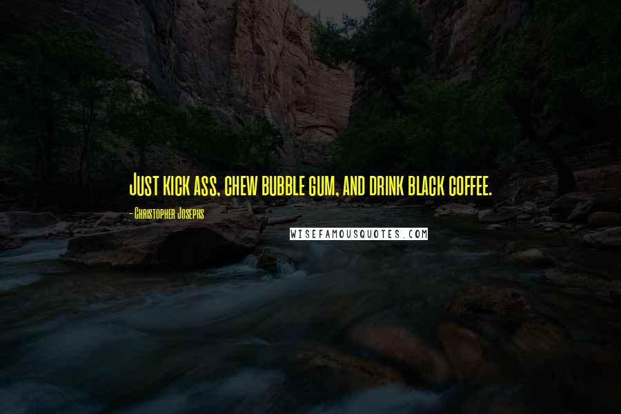 Christopher Josephs quotes: Just kick ass, chew bubble gum, and drink black coffee.