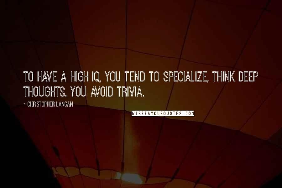 Christopher Langan quotes: To have a high IQ, you tend to specialize, think deep thoughts. You avoid trivia.