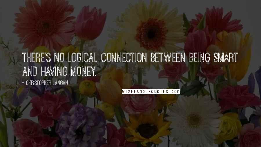 Christopher Langan quotes: There's no logical connection between being smart and having money.