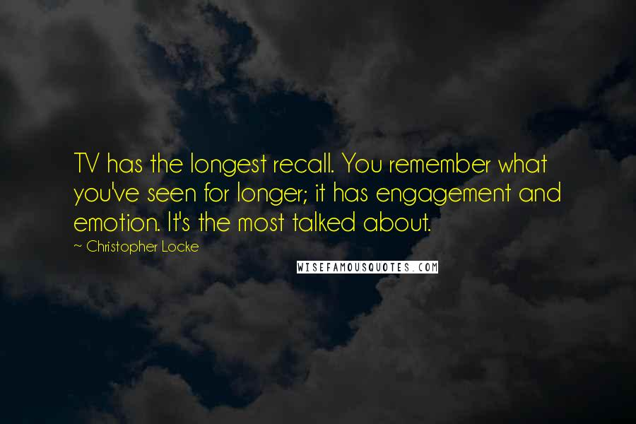 Christopher Locke quotes: TV has the longest recall. You remember what you've seen for longer; it has engagement and emotion. It's the most talked about.