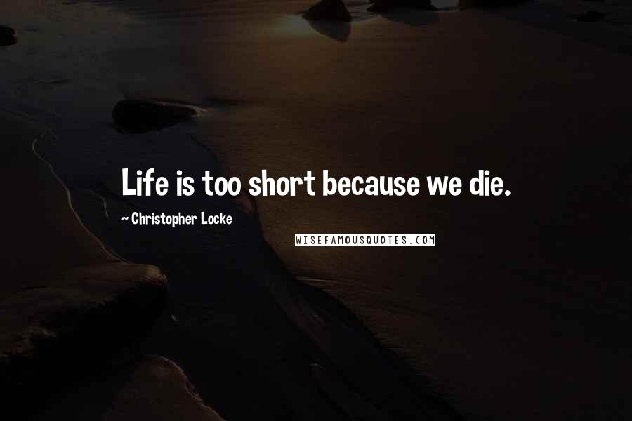 Christopher Locke quotes: Life is too short because we die.