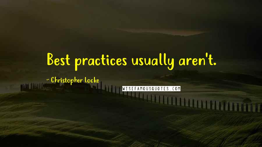 Christopher Locke quotes: Best practices usually aren't.