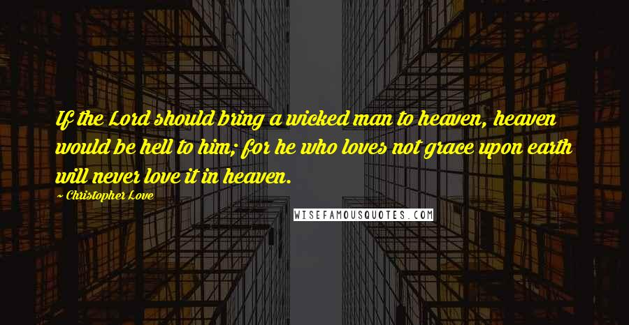 Christopher Love quotes: If the Lord should bring a wicked man to heaven, heaven would be hell to him; for he who loves not grace upon earth will never love it in heaven.