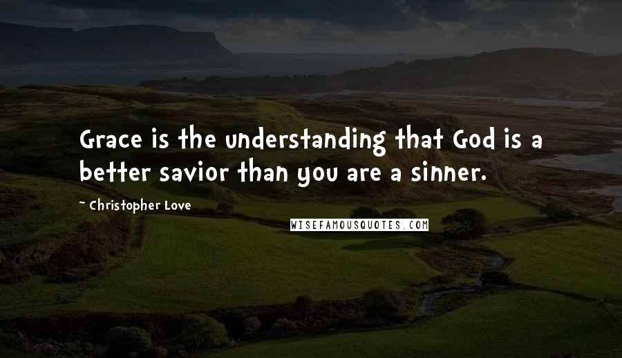 Christopher Love quotes: Grace is the understanding that God is a better savior than you are a sinner.