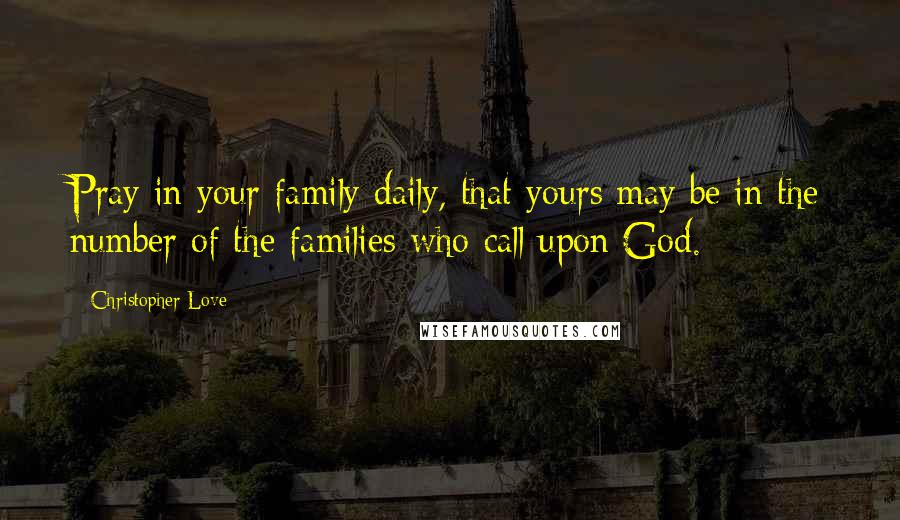 Christopher Love quotes: Pray in your family daily, that yours may be in the number of the families who call upon God.