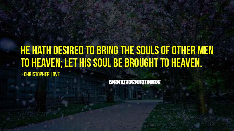 Christopher Love quotes: He hath desired to bring the souls of other men to heaven; let his soul be brought to heaven.